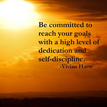 Be committed to reach your goals with a high level of dedication and self-discipline.