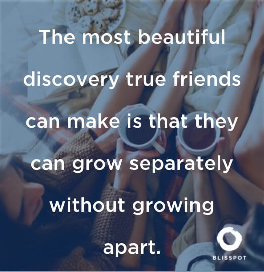 The most beautiful discovery true friends can make is that they can grow separately without growing apart.