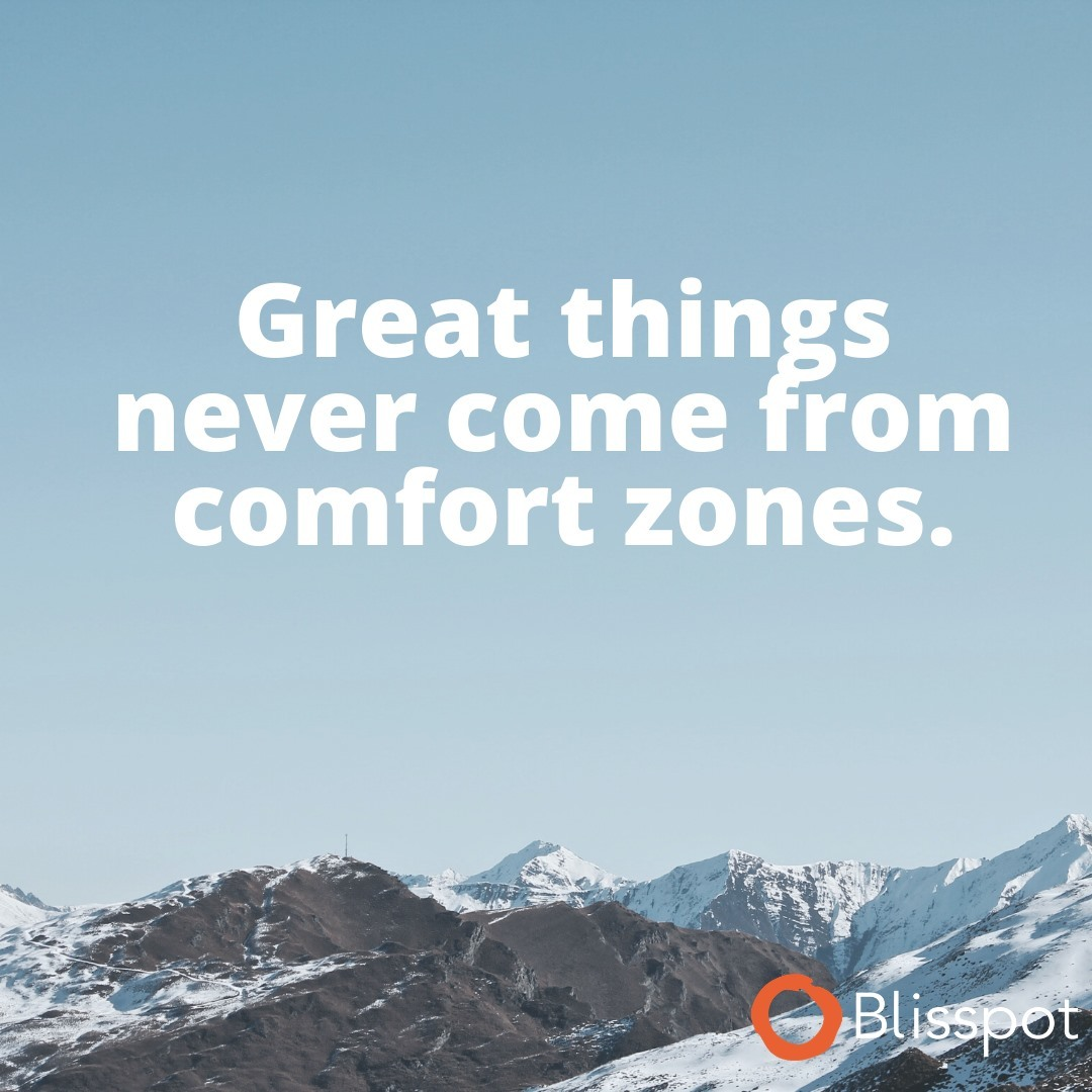 Step out of your comfort zone.