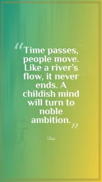 Time passes, people move. Like a river's flow, it never ends. A childish mind will turn to noble ambition.