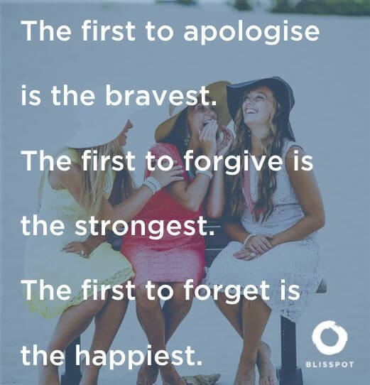 The first to apologise is the bravest. The first to forgive is the strongest. The first to forget is the happiest.