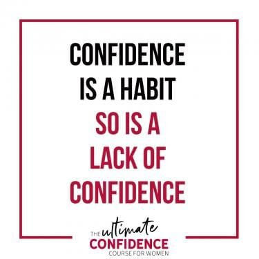 Confidence is a habit so is a lack of confidence.