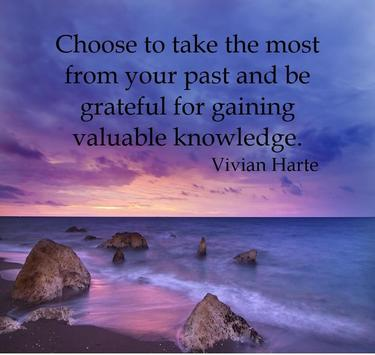 Choose to take the most from your past and be grateful for gaining valuable knowledge.
