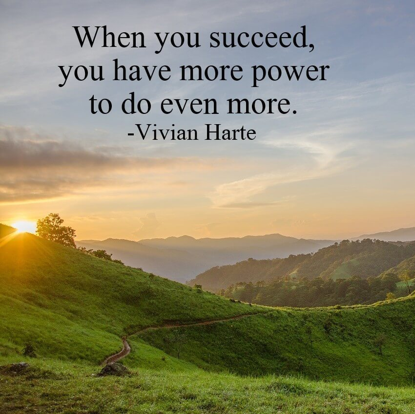 When you succeed, you have more power to do even more.
