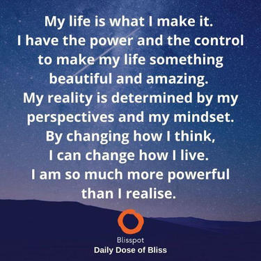 My life is what I make it. I have the power and the control to make my life something beautiful and amazing. My reality is deter