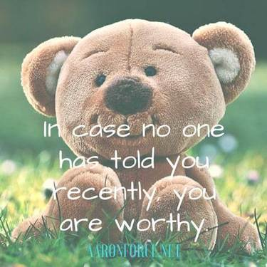 In case no one has told you recently, you are worthy.