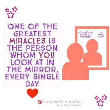 One of the greatest miracles is the person whom you look at in the mirror every single day.