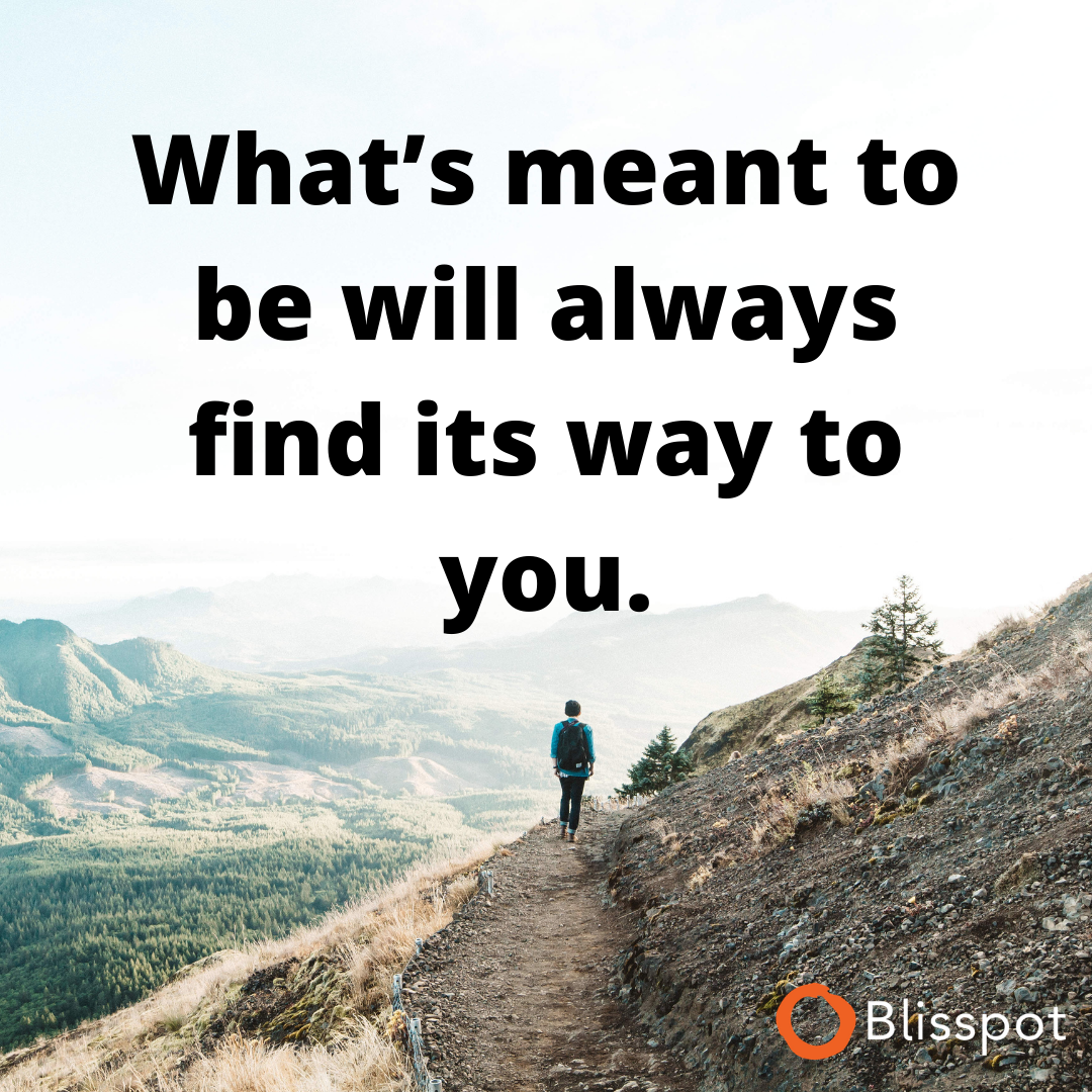 What's meant to be will always find its way to you.