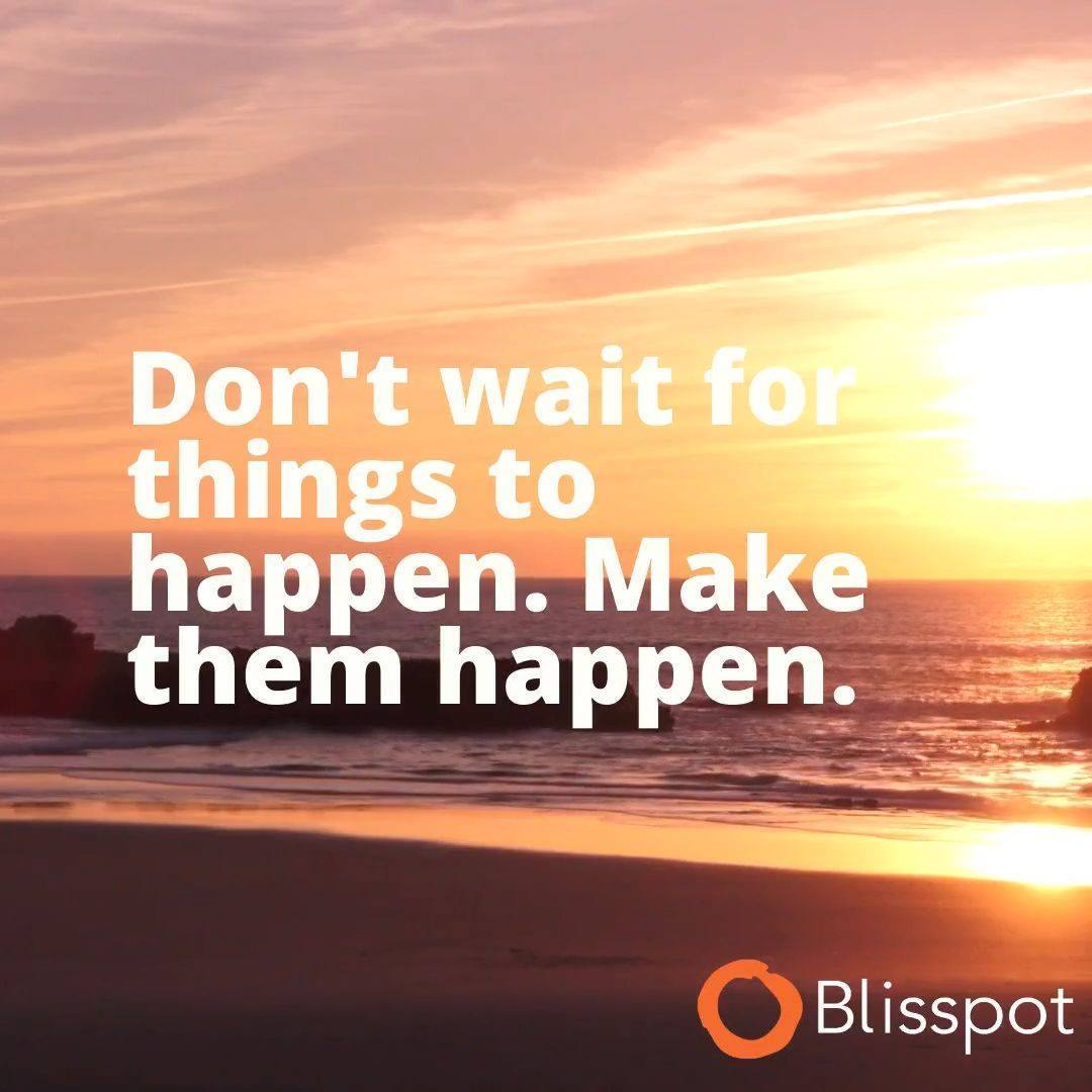 Don't wait for things to happen. Make them happen.