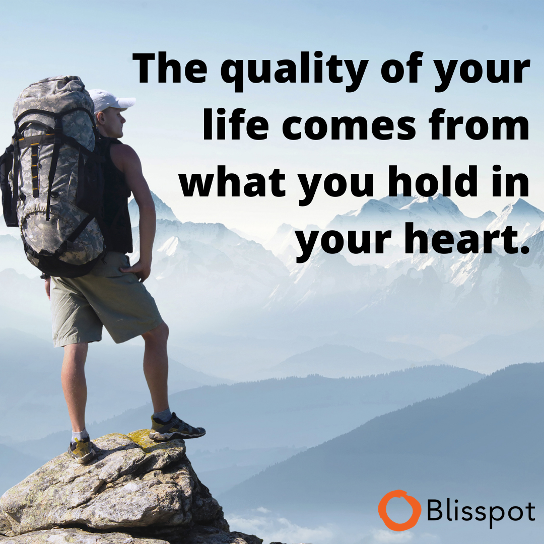 The quality of your life comes from what you hold in your heart.
