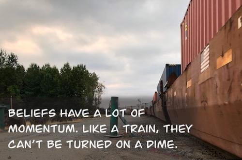 Beliefs have a lot of momentum. Like a train, they can be turned on a dime