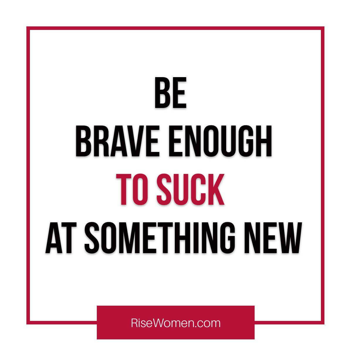 Be brave enough to suck at something new.
