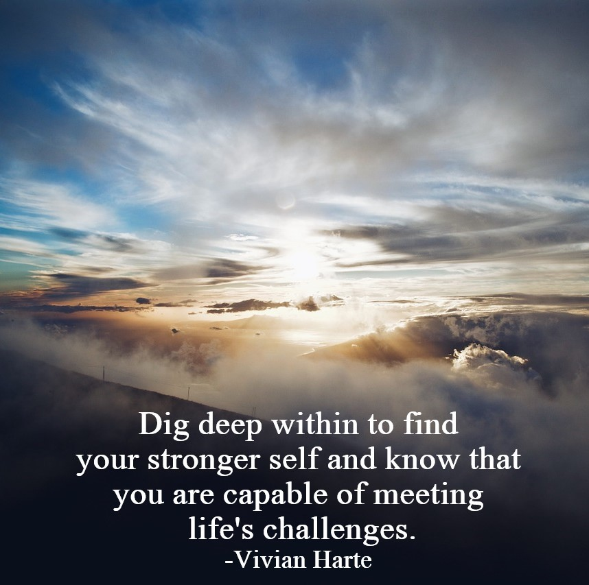 Dig deep within to find your stronger self and know that you are capable of meeting life's challenges.